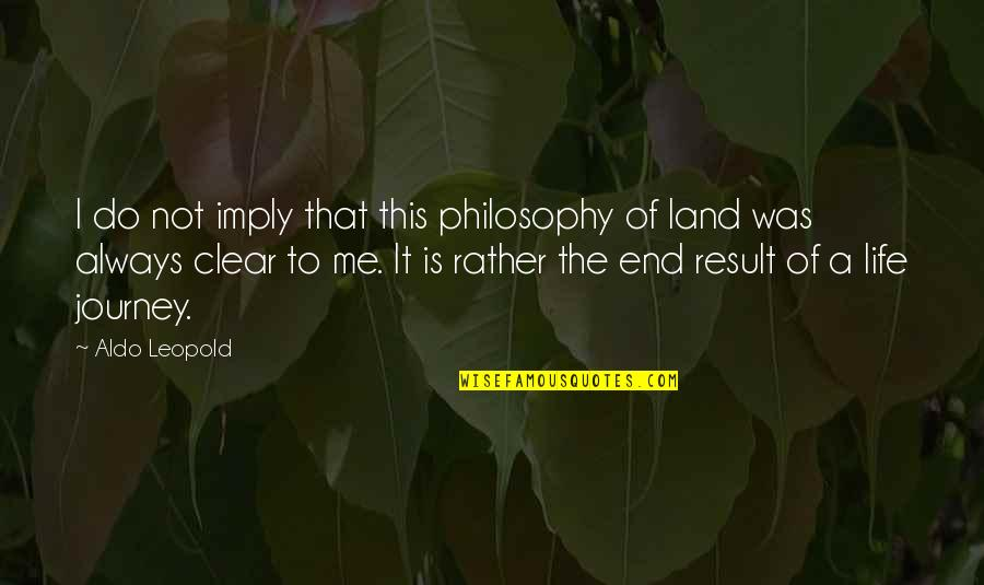 Aldo Leopold Quotes By Aldo Leopold: I do not imply that this philosophy of