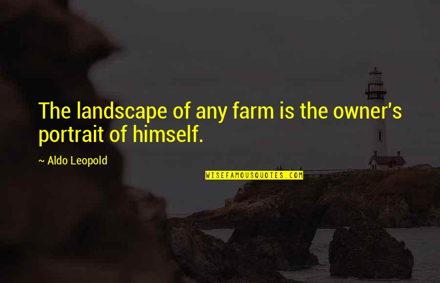 Aldo Leopold Quotes By Aldo Leopold: The landscape of any farm is the owner's