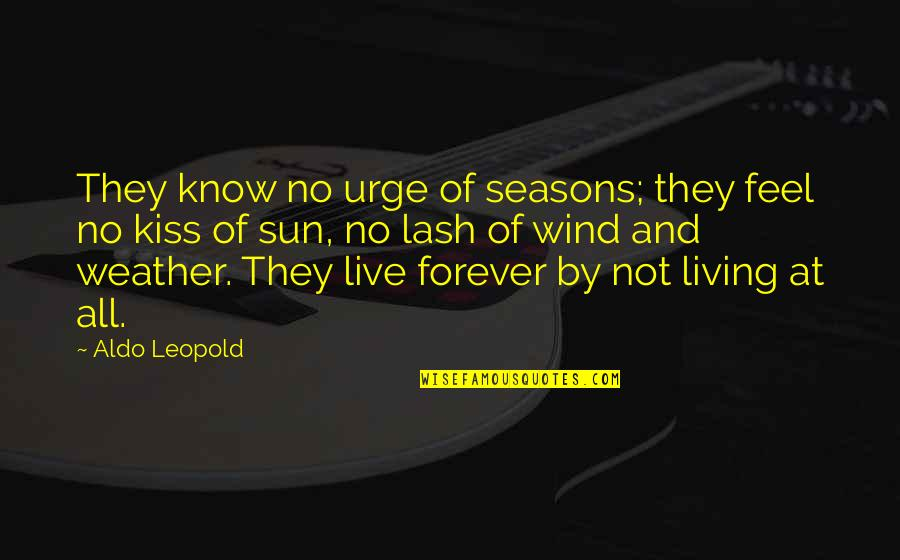 Aldo Leopold Quotes By Aldo Leopold: They know no urge of seasons; they feel