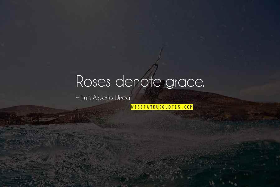 Aldshaw Quotes By Luis Alberto Urrea: Roses denote grace.