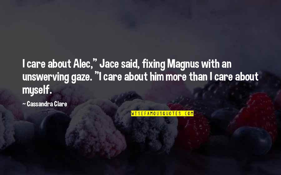 """Alec And Jace Quotes By Cassandra Clare: I care about Alec,"""" Jace said, fixing Magnus"""