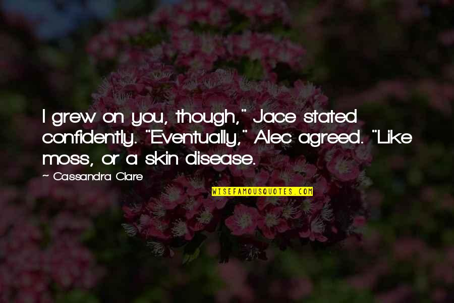 """Alec And Jace Quotes By Cassandra Clare: I grew on you, though,"""" Jace stated confidently."""