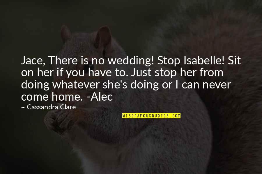 Alec And Jace Quotes By Cassandra Clare: Jace, There is no wedding! Stop Isabelle! Sit