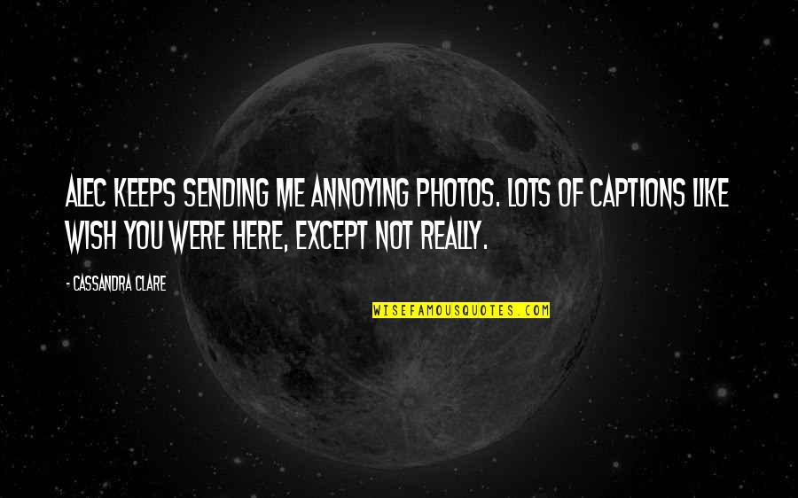 Alec And Jace Quotes By Cassandra Clare: Alec keeps sending me annoying photos. Lots of
