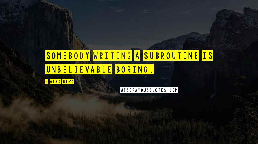 Alec Berg quotes: Somebody writing a subroutine is unbelievable boring.