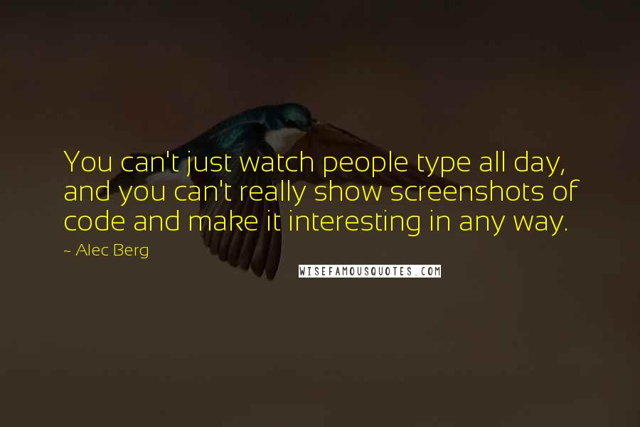 Alec Berg quotes: You can't just watch people type all day, and you can't really show screenshots of code and make it interesting in any way.
