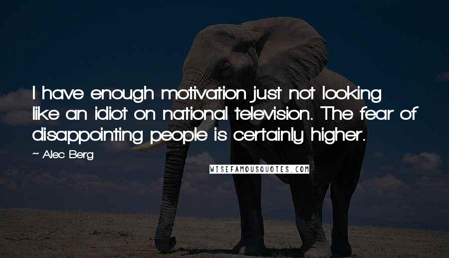Alec Berg quotes: I have enough motivation just not looking like an idiot on national television. The fear of disappointing people is certainly higher.