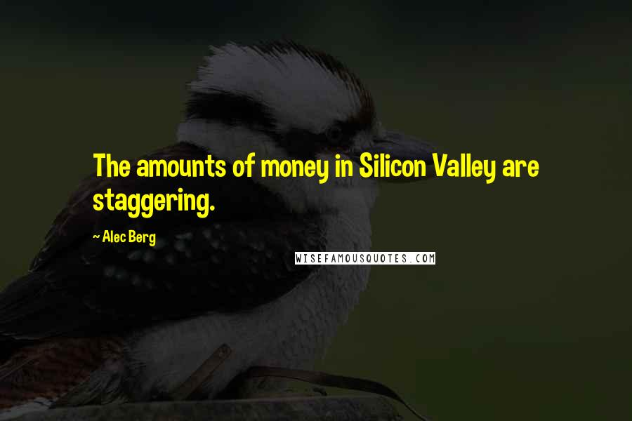 Alec Berg quotes: The amounts of money in Silicon Valley are staggering.