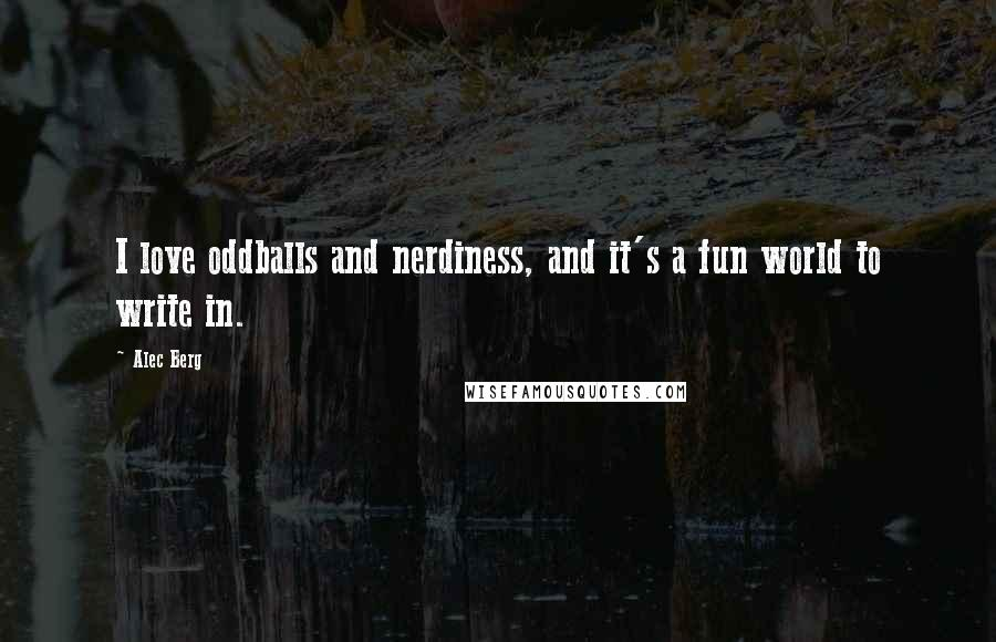 Alec Berg quotes: I love oddballs and nerdiness, and it's a fun world to write in.