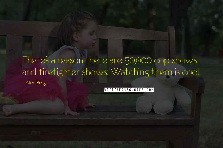 Alec Berg quotes: There's a reason there are 50,000 cop shows and firefighter shows: Watching them is cool.