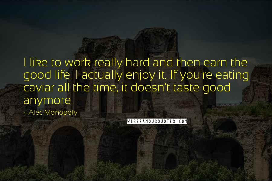 Alec Monopoly quotes: I like to work really hard and then earn the good life. I actually enjoy it. If you're eating caviar all the time, it doesn't taste good anymore.