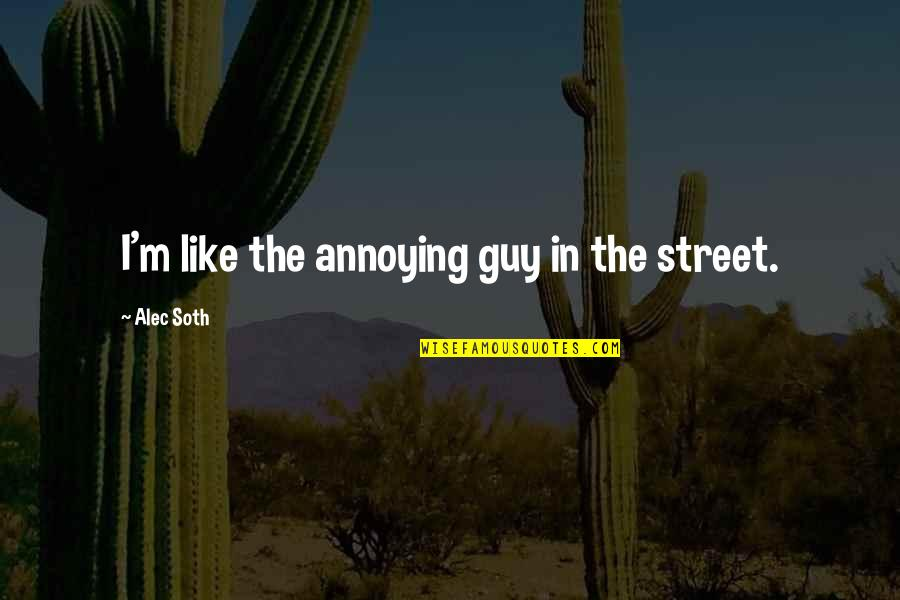 Alec Soth Quotes By Alec Soth: I'm like the annoying guy in the street.