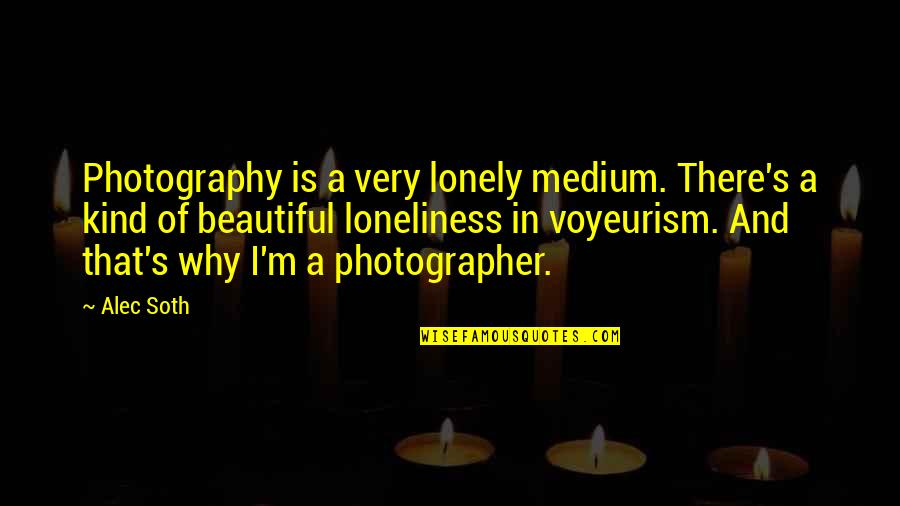 Alec Soth Quotes By Alec Soth: Photography is a very lonely medium. There's a