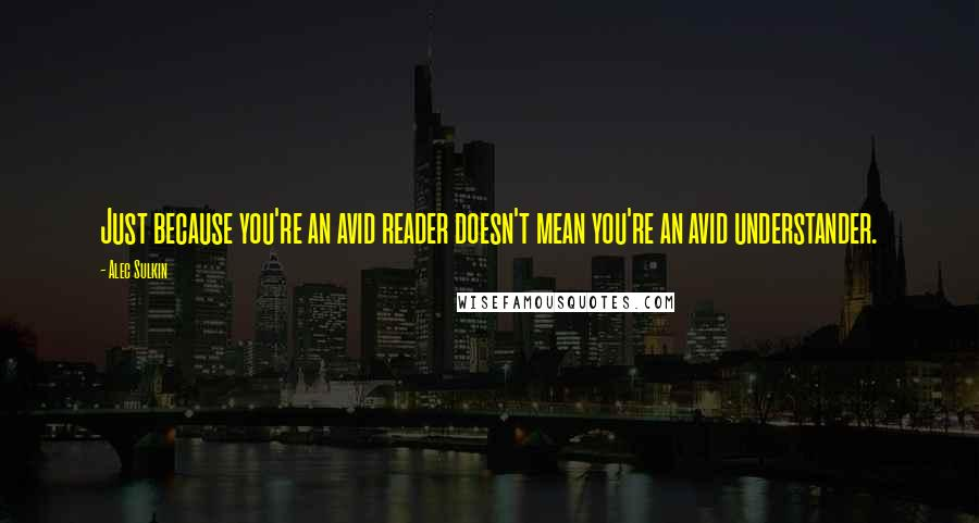 Alec Sulkin quotes: Just because you're an avid reader doesn't mean you're an avid understander.