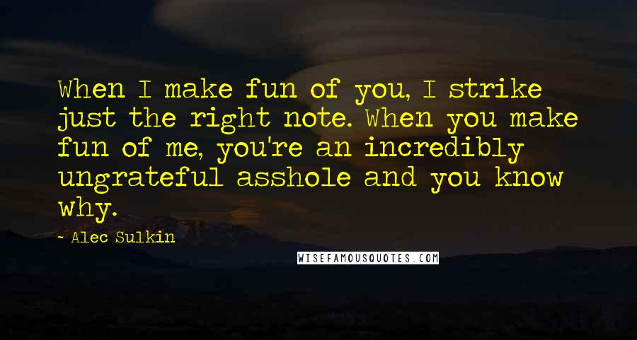 Alec Sulkin quotes: When I make fun of you, I strike just the right note. When you make fun of me, you're an incredibly ungrateful asshole and you know why.