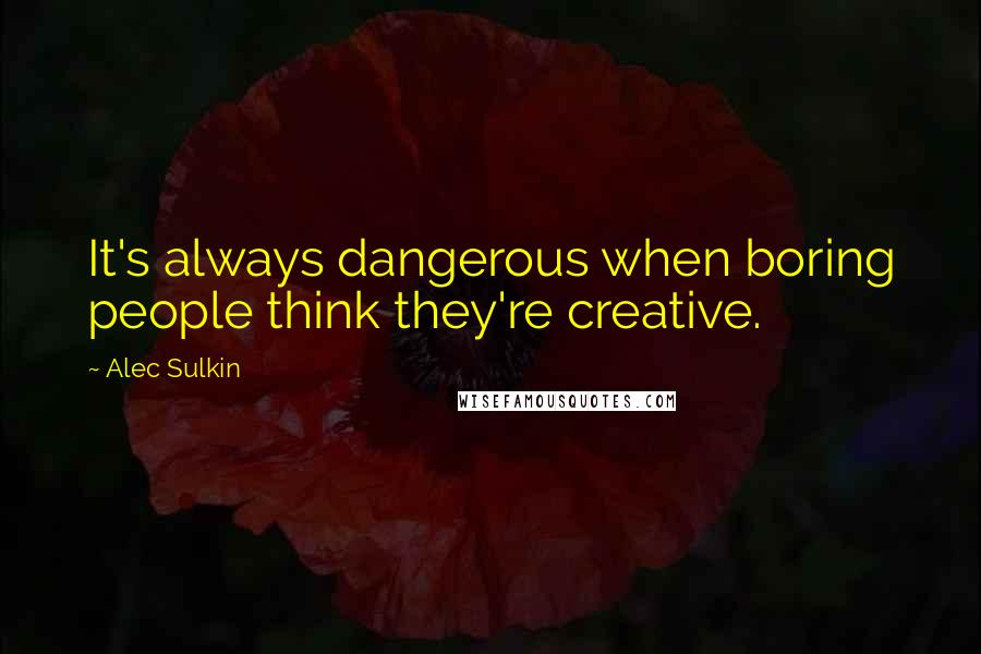 Alec Sulkin quotes: It's always dangerous when boring people think they're creative.