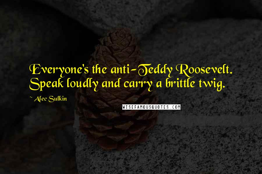 Alec Sulkin quotes: Everyone's the anti-Teddy Roosevelt. Speak loudly and carry a brittle twig.