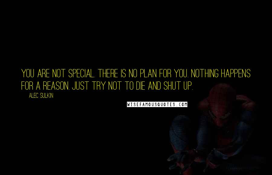 Alec Sulkin quotes: You are not special. There is no plan for you. Nothing happens for a reason. Just try not to die and shut up.
