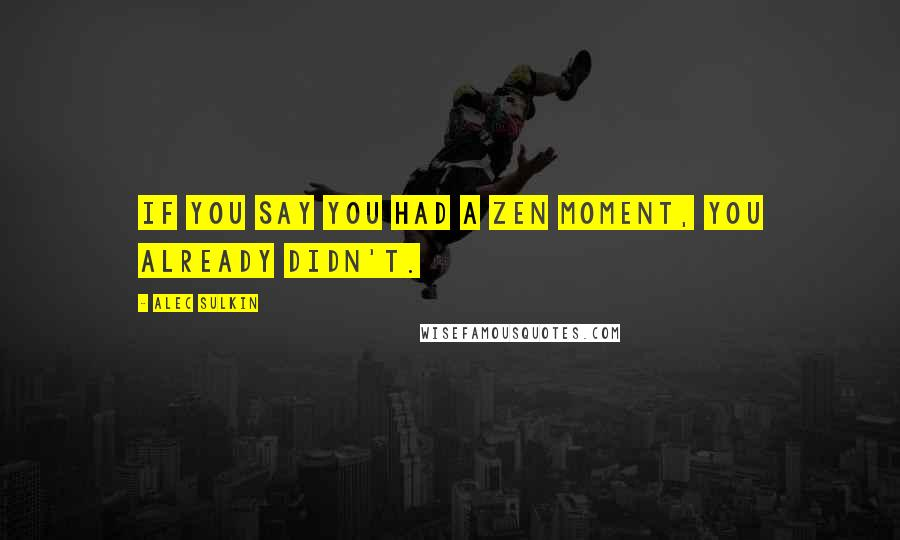 Alec Sulkin quotes: If you say you had a zen moment, you already didn't.
