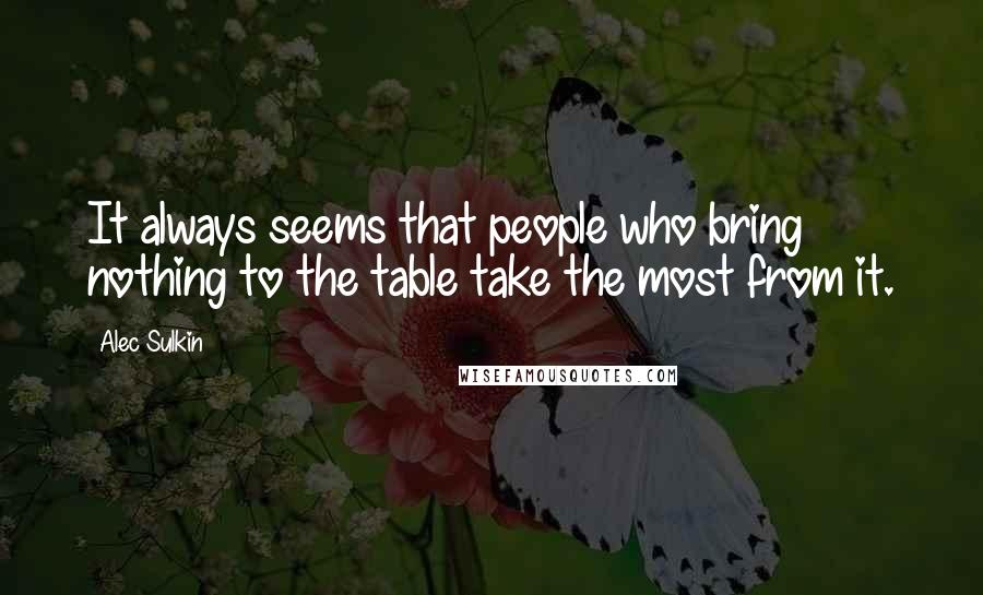 Alec Sulkin quotes: It always seems that people who bring nothing to the table take the most from it.
