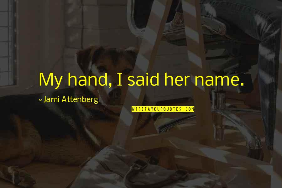 Aleixandre Quotes By Jami Attenberg: My hand, I said her name.