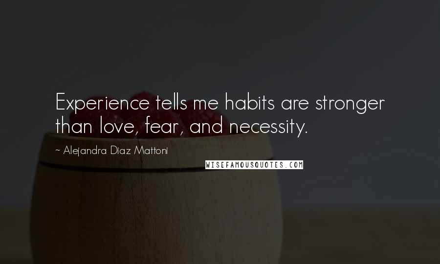 Alejandra Diaz Mattoni quotes: Experience tells me habits are stronger than love, fear, and necessity.