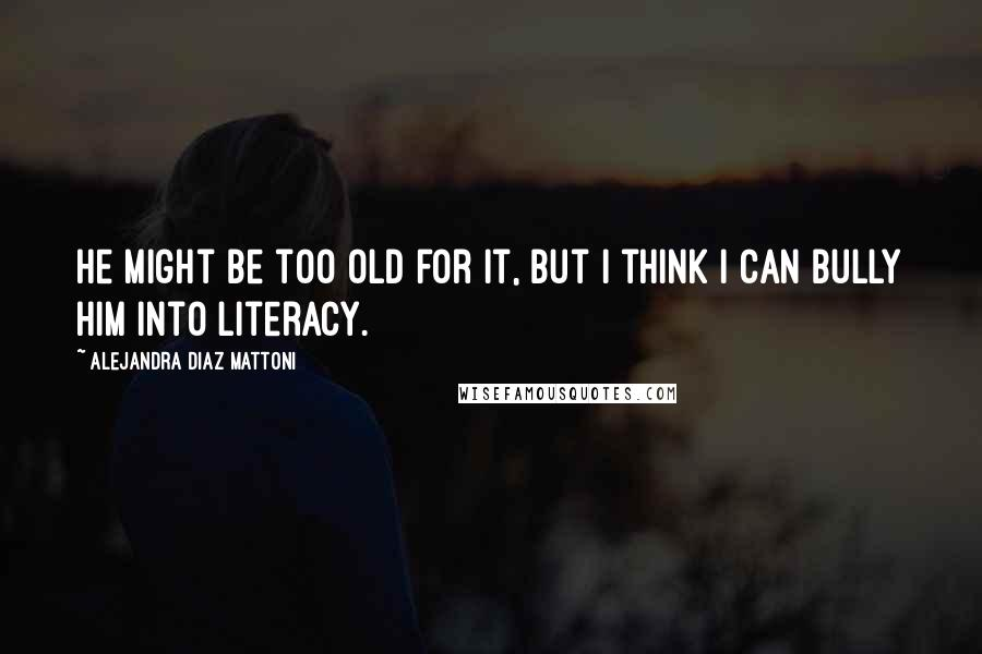 Alejandra Diaz Mattoni quotes: He might be too old for it, but I think I can bully him into literacy.
