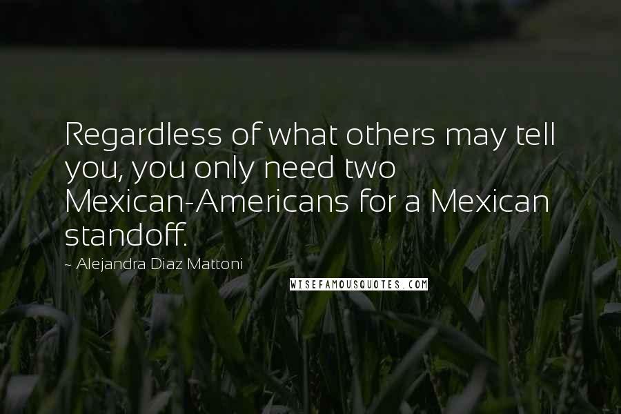 Alejandra Diaz Mattoni quotes: Regardless of what others may tell you, you only need two Mexican-Americans for a Mexican standoff.