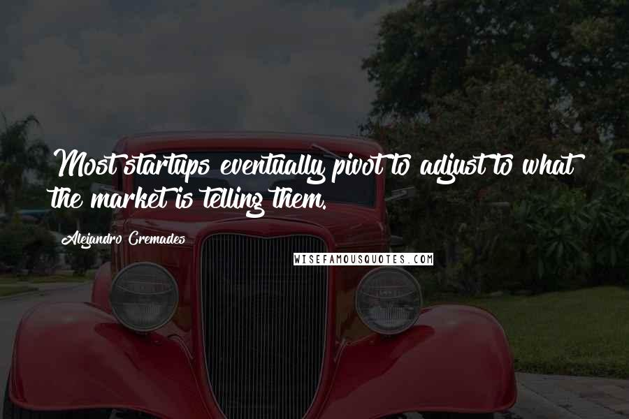 Alejandro Cremades quotes: Most startups eventually pivot to adjust to what the market is telling them.