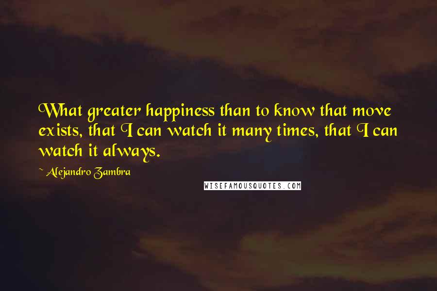 Alejandro Zambra quotes: What greater happiness than to know that move exists, that I can watch it many times, that I can watch it always.