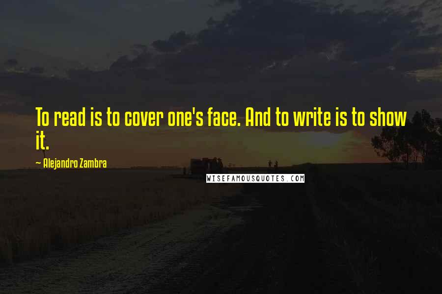 Alejandro Zambra quotes: To read is to cover one's face. And to write is to show it.