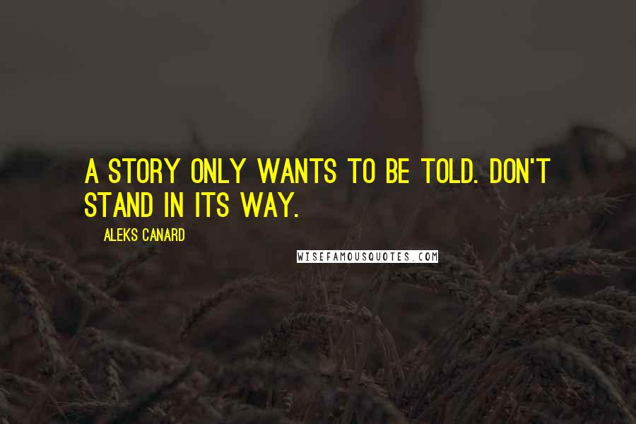 Aleks Canard quotes: A story only wants to be told. Don't stand in its way.