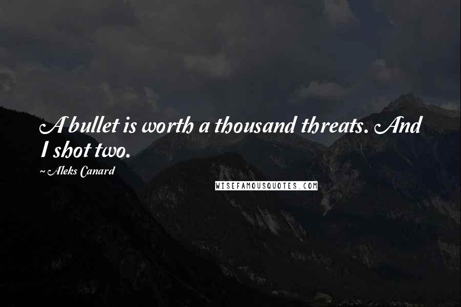 Aleks Canard quotes: A bullet is worth a thousand threats. And I shot two.