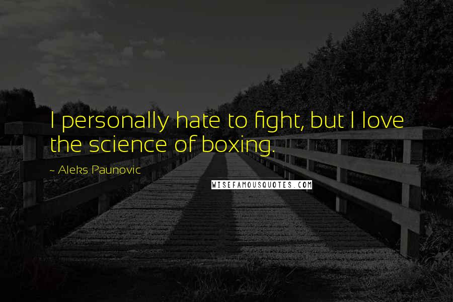 Aleks Paunovic quotes: I personally hate to fight, but I love the science of boxing.