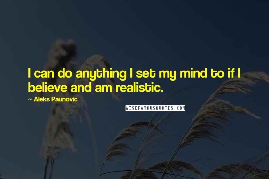 Aleks Paunovic quotes: I can do anything I set my mind to if I believe and am realistic.