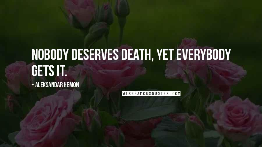 Aleksandar Hemon quotes: Nobody deserves death, yet everybody gets it.
