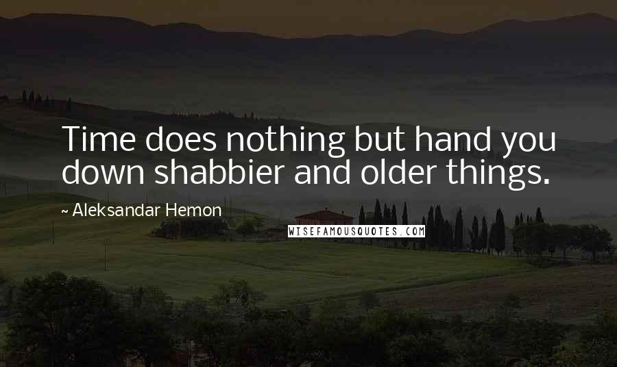 Aleksandar Hemon quotes: Time does nothing but hand you down shabbier and older things.