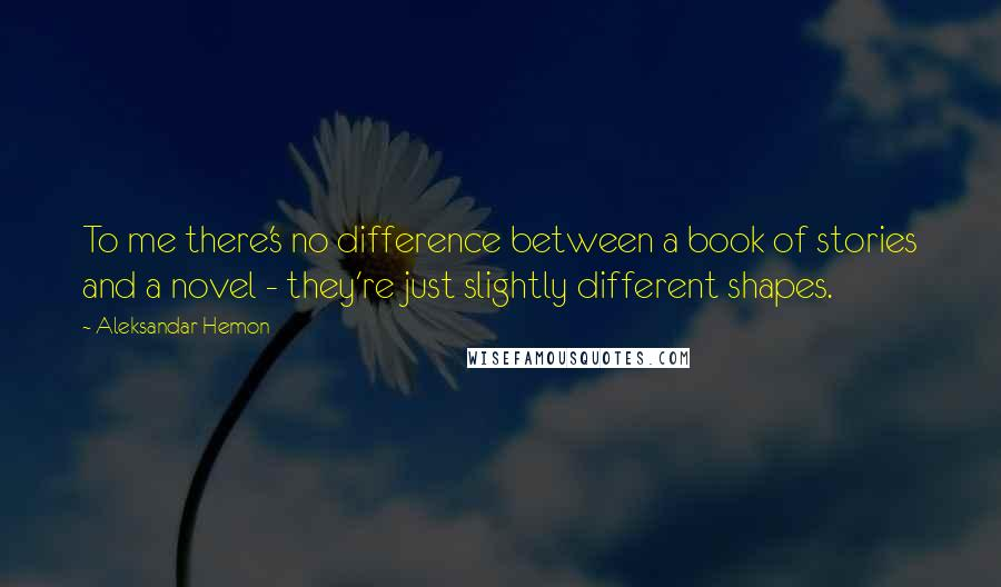 Aleksandar Hemon quotes: To me there's no difference between a book of stories and a novel - they're just slightly different shapes.
