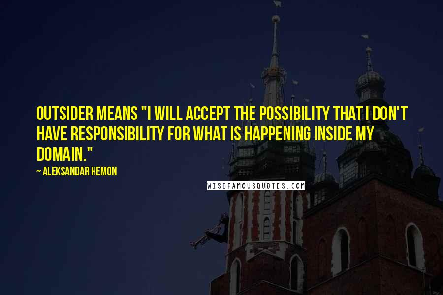 "Aleksandar Hemon quotes: Outsider means ""I will accept the possibility that I don't have responsibility for what is happening inside my domain."""