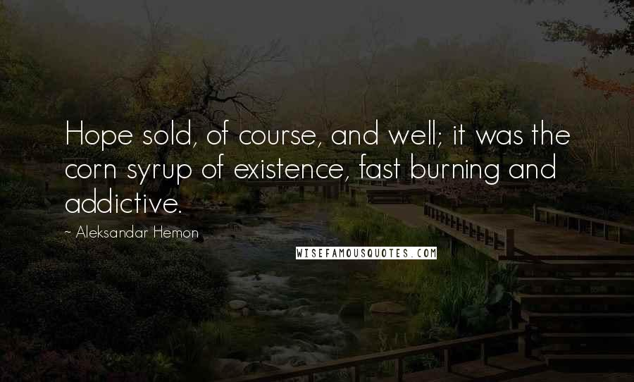 Aleksandar Hemon quotes: Hope sold, of course, and well; it was the corn syrup of existence, fast burning and addictive.