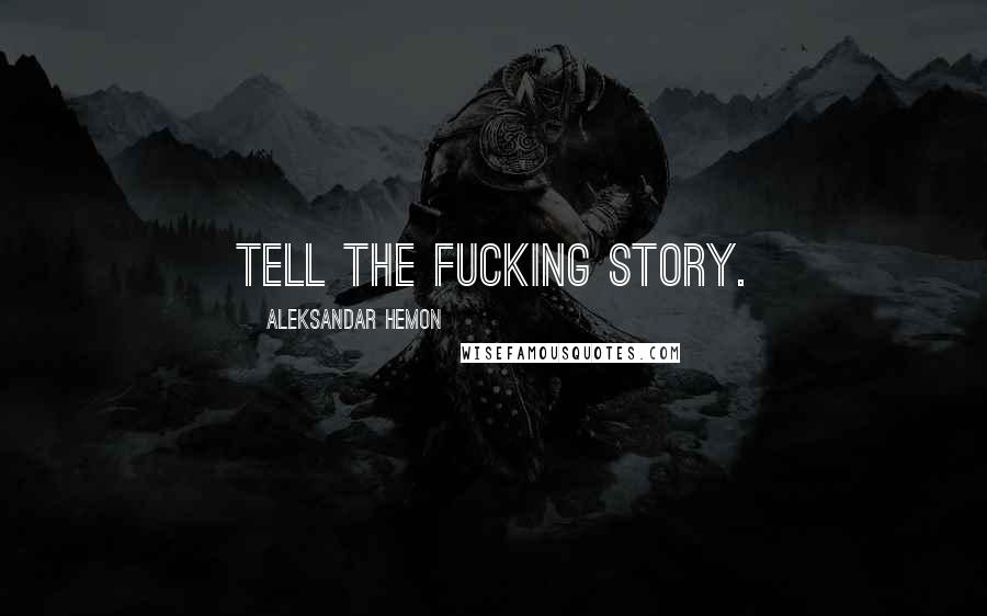 Aleksandar Hemon quotes: Tell the fucking story.