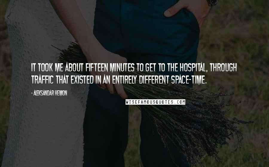 Aleksandar Hemon quotes: It took me about fifteen minutes to get to the hospital, through traffic that existed in an entirely different space-time.