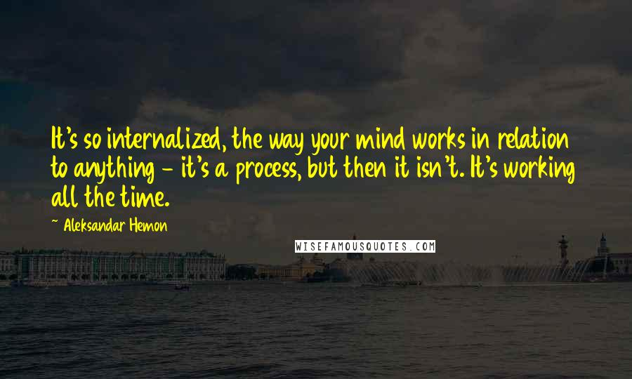 Aleksandar Hemon quotes: It's so internalized, the way your mind works in relation to anything - it's a process, but then it isn't. It's working all the time.