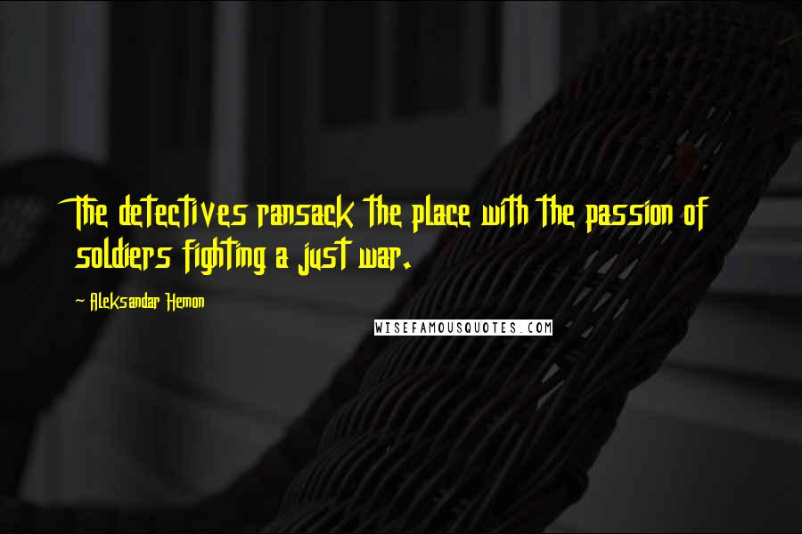 Aleksandar Hemon quotes: The detectives ransack the place with the passion of soldiers fighting a just war.