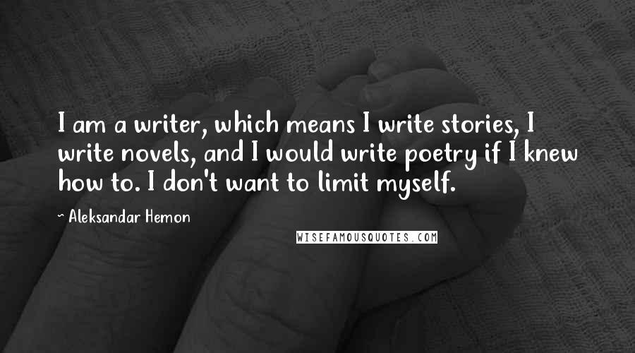Aleksandar Hemon quotes: I am a writer, which means I write stories, I write novels, and I would write poetry if I knew how to. I don't want to limit myself.