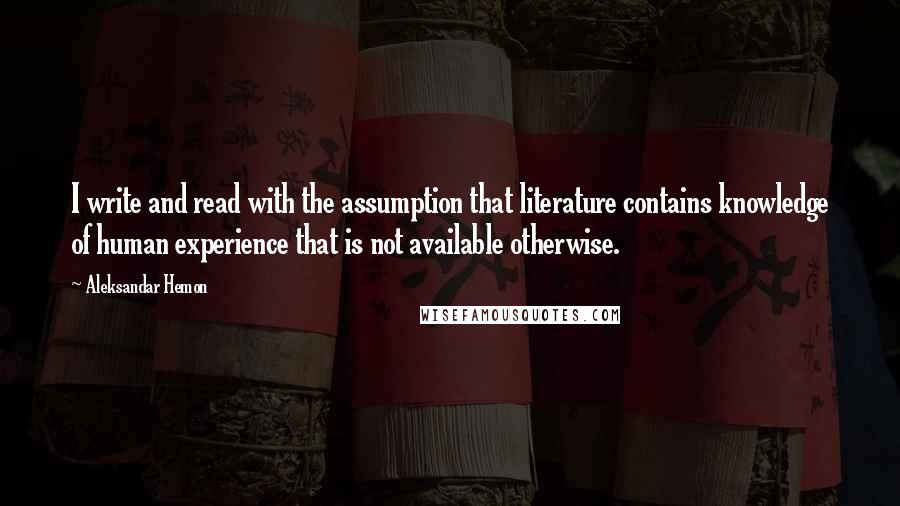 Aleksandar Hemon quotes: I write and read with the assumption that literature contains knowledge of human experience that is not available otherwise.