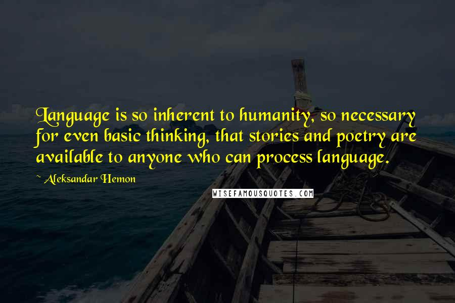 Aleksandar Hemon quotes: Language is so inherent to humanity, so necessary for even basic thinking, that stories and poetry are available to anyone who can process language.