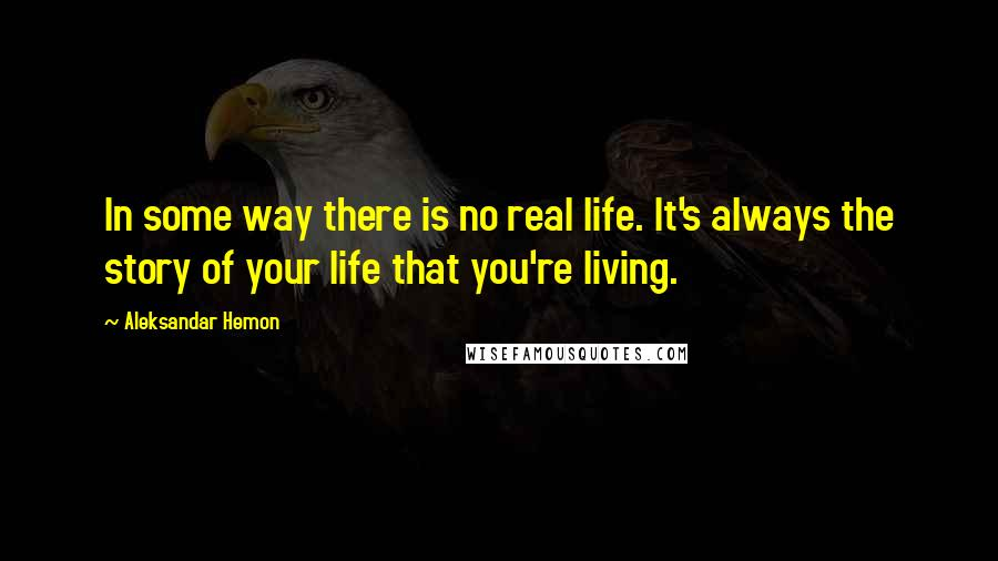 Aleksandar Hemon quotes: In some way there is no real life. It's always the story of your life that you're living.