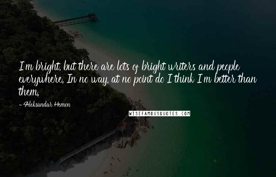 Aleksandar Hemon quotes: I'm bright, but there are lots of bright writers and people everywhere. In no way, at no point do I think I'm better than them.