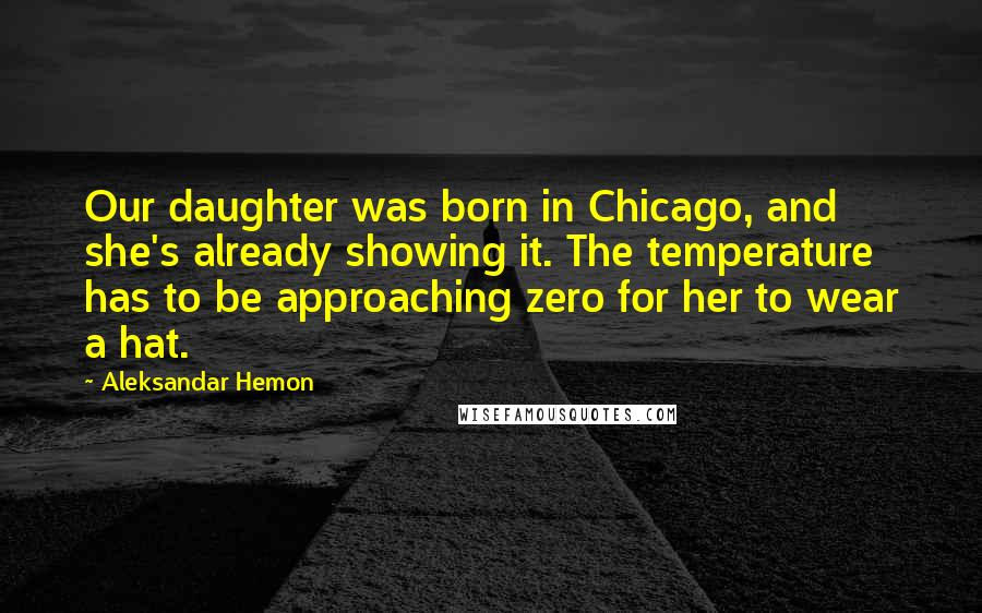 Aleksandar Hemon quotes: Our daughter was born in Chicago, and she's already showing it. The temperature has to be approaching zero for her to wear a hat.
